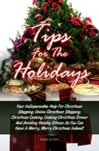 Tips For The Holidays - Your Indispensable Help For Christmas Shopping, Online Christmas Shopping, Christmas Cooking, Cooking Christmas Dinner And Avoiding Holiday Stress So You Can Have A Merry, Merry Christmas Indeed! ebook by Sonia G. Kerr