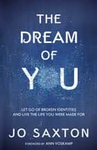 The Dream of You - Let Go of Broken Identities and Live the Life You Were Made For ebook by Jo Saxton, Ann Voskamp