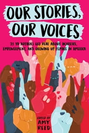Our Stories, Our Voices - 21 YA Authors Get Real About Injustice, Empowerment, and Growing Up Female in America ebook by Amy Reed, Amy Reed, Julie Murphy,...
