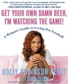 Get Your Own Damn Beer, I'm Watching the Game ebook by Holly Robinson Peete,Daniel Paisner