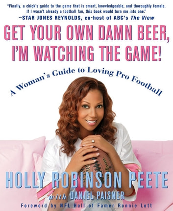 Get Your Own Damn Beer, I'm Watching the Game - A Woman's Guide to Loving Pro Football ebook by Holly Robinson Peete,Daniel Paisner