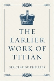 The Earlier Work of Titian ebook by Sir Claude Phillips