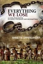 Everything We Lose: A Civil War Novel of Hope, Courage and Redemption ebook by Annette Oppenlander