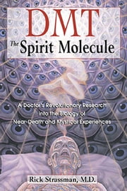 DMT: The Spirit Molecule - A Doctor's Revolutionary Research into the Biology of Near-Death and Mystical Experiences ebook by Rick Strassman, M.D.