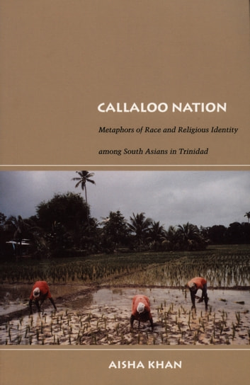 Callaloo Nation - Metaphors of Race and Religious Identity among South Asians in Trinidad ebook by Aisha Khan,Walter D. Mignolo,Irene Silverblatt,Sonia Saldívar-Hull
