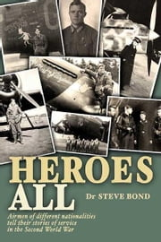 Heroes All - Veteran Airmen of Different Nationalities Tell Their Stories of Service in the Second World War ebook by Steve Bond