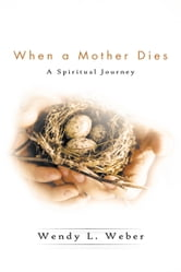 When a Mother Dies - A Spiritual Journey ebook by Wendy L. Weber