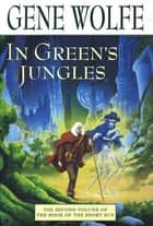 In Green's Jungles - The Second Volume of 'The Book of the Short Sun' ebook by Gene Wolfe