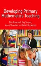 Developing Primary Mathematics Teaching ebook by Dr Tim Rowland,Fay Turner,Ms E Anne Thwaites,Dr Peter Huckstep