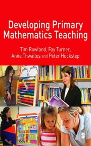 Developing Primary Mathematics Teaching - Reflecting on Practice with the Knowledge Quartet ebook by Dr Tim Rowland,Fay Turner,Ms E Anne Thwaites,Dr Peter Huckstep