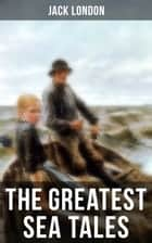 The Greatest Sea Tales of Jack London - The Sea-Wolf, A Son of the Sun, The Mutiny of the Elsinore, The Cruise of the Snark, Tales of the Fish Patrol, South Sea Tales… ebook by Jack London, Berthe Morisot, George Varian