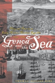 Genoa and the Sea - Policy and Power in an Early Modern Maritime Republic, 1559–1684 ebook by Thomas Allison Kirk