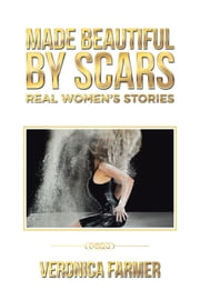 Made Beautiful by Scars - Real Womens Stories ebook by Veronica Farmer