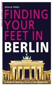 Finding Your Feet in Berlin - A Guide to Making a Home in the Hauptstadt ebook by Giulia Pines,Paul Sullivan