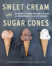 Sweet Cream and Sugar Cones - 90 Recipes for Making Your Own Ice Cream and Frozen Treats from Bi-Rite Creamery ebook by Kris Hoogerhyde,Anne Walker,Dabney Gough
