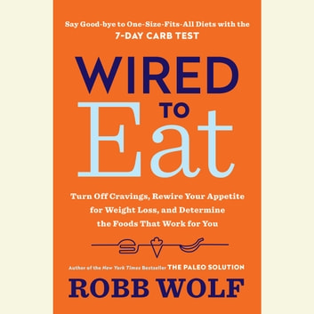 Wired to Eat - Turn Off Cravings, Rewire Your Appetite for Weight Loss, and Determine the Foods That Work for You audiobook by Robb Wolf