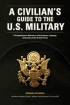 A Civilian's Guide to the U.S. Military: A comprehensive reference to the customs, language and structure of the Armed Forces - A comprehensive reference to the customs, language and structure of the Armed Forces ebook by Barbara Schading, Richard Schading