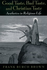 Good Taste, Bad Taste, and Christian Taste - Aesthetics in Religious Life ebook by Frank Burch Brown