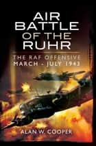 Air Battle of the Ruhr - RAF Offensive March - July 1943 ebook by Alan W Cooper