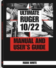 The Ultimate Ruger 10/22 Manual And User's Guide ebook by White, Mark