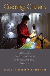 Creating Citizens - Liberal Arts, Civic Engagement, and the Land-Grant Tradition ebook by Kelly D. Alley,Barb Bondy,Elizabeth Brestan-Knight,Brigitta R. Brunner,Laura Nan Fairley,Anne-Katrin Gramberg,William E. Kelly,Christopher McNulty,Iulia Pittman,James Emmett Ryan,Kyes Stevens,Timothy S. Thornberry,Chad Wickman