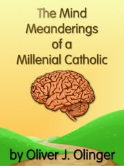 The Mind Meanderings of a Millenial Catholic ebook by Oliver J Olinger