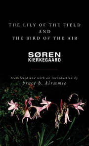 The Lily of the Field and the Bird of the Air - Three Godly Discourses ebook by Søren Kierkegaard,Bruce H. Kirmmse,Bruce H. Kirmmse