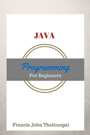 Java Programming - For Beginners ebook by Francis John Thottungal