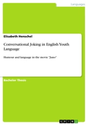 Conversational Joking in English Youth Language - Humour and language in the movie 'Juno' ebook by Elisabeth Henschel