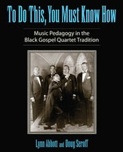 To Do This, You Must Know How - Music Pedagogy in the Black Gospel Quartet Tradition ebook by Lynn Abbott,Doug Seroff