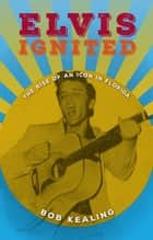 Elvis Ignited - The Rise of an Icon in Florida ebook by Bob Kealing
