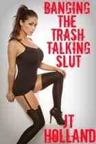Banging The Trash Talking Slut ebook by JT Holland