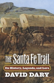 The Santa Fe Trail - Its History, Legends, and Lore ebook by David Dary
