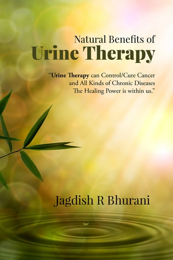 "Natural Benefits of Urine Therapy - SHIVAMBU ""Nectar of Life"" ebook by Jagdish R Bhurani"