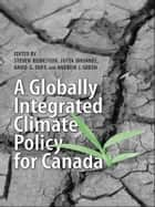 A Globally Integrated Climate Policy for Canada ebook by Steven Bernstein,Jutta Brunee,David  Duff,Andrew Green