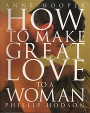 How to Make Great Love to a Woman ebook by Anne Hooper,Phillip Hodson