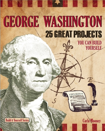 George Washington - 25 Great Projects You Can Build Yourself ebook by Carla Mooney