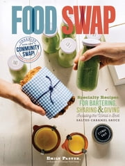 Food Swap - Specialty Recipes for Bartering, Sharing & Giving -- Including the World's Best Salted Caramel Sauce ebook by Emily Paster,Kate Payne