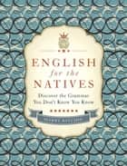 English for the Natives - Discover the Grammar You Don't Know You Know ebook by Harry Ritchie