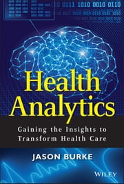 Health Analytics - Gaining the Insights to Transform Health Care ebook by Jason Burke