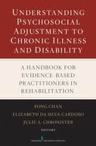 Understanding Psychosocial Adjustment to Chronic Illness and Disability ebook by Dr. Elizabeth Da Silva Cardoso, PhD,Dr. Julie A. Chronister, PhD,Fong Chan, PhD, CRC