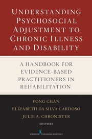 Understanding Psychosocial Adjustment to Chronic Illness and Disability - A Handbook for Evidence-Based Practitioners in Rehabilitation ebook by Dr. Elizabeth Da Silva Cardoso, PhD,Dr. Julie A. Chronister, PhD,Fong Chan, PhD, CRC
