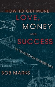 How to Get More Love, Money, and Success by Traveling on Your Birthday ebook by Marks, Robert
