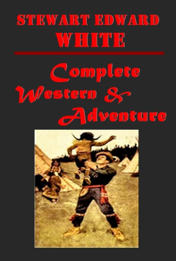 Complete Western Adventure Romance Anthologies of Stewart Edward White eBook by Stewart Edward White