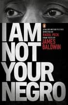 I Am Not Your Negro ebook by James Baldwin, Raoul Peck