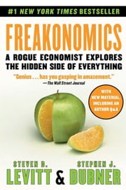 Freakonomics - A Rogue Economist Explores the Hidden Side of Everything eBook by Steven D. Levitt, Stephen J Dubner