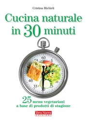 Cucina naturale in 30 minuti - 25 menu vegetariani a base di prodotti di stagione ebook by Cristina Michieli