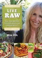 Live Raw - Raw Food Recipes for Good Health and Timeless Beauty ebook by Mimi Kirk