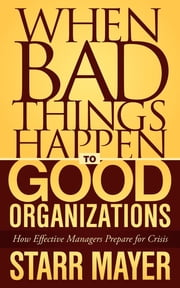When Bad Things Happen to Good Organizations - How Effective Manager's Prepare for Crisis ebook by Starr Mayer