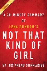 Not That Kind of Girl by Lena Dunham - A 20-minute Summary - A Young Woman Tells You What She's Learned ebook by Instaread Summaries